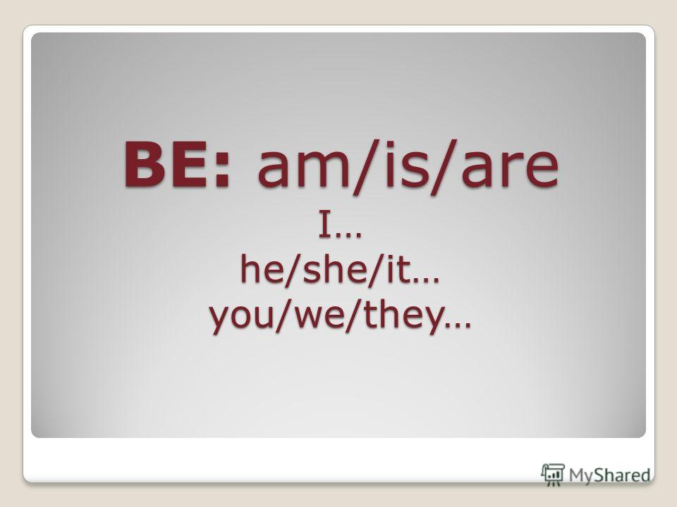 BE: am/is/are I… he/she/it… you/we/they…