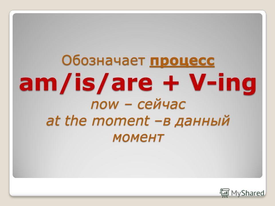 Обозначает процесс am/is/are + V-ing now – сейчас at the moment –в данный момент