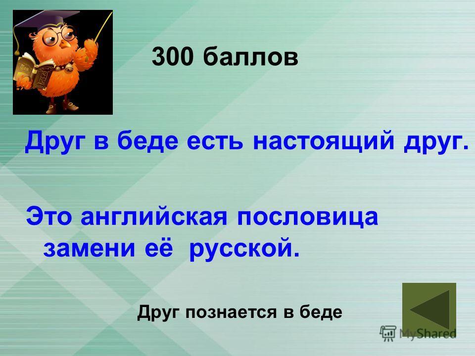 300 баллов Друг в беде есть настоящий друг. Это английская пословица замени её русской. Друг познается в беде