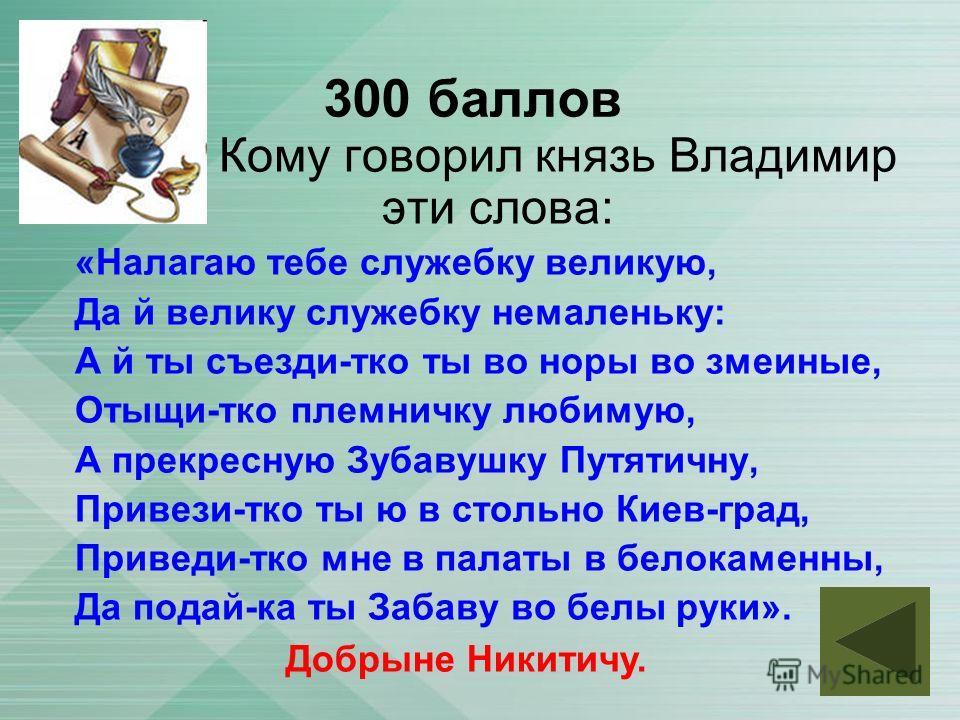 300 баллов Кому говорил князь Владимир эти слова: «Налагаю тебе служебку великаю, Да й велика служебку не маленькую: А й ты съезди-кто ты во норы во змеиные, Отыщи-кто племничку любимую, А прекрасную Зубавушку Путятичну, Привези-кто ты ю в стальной К