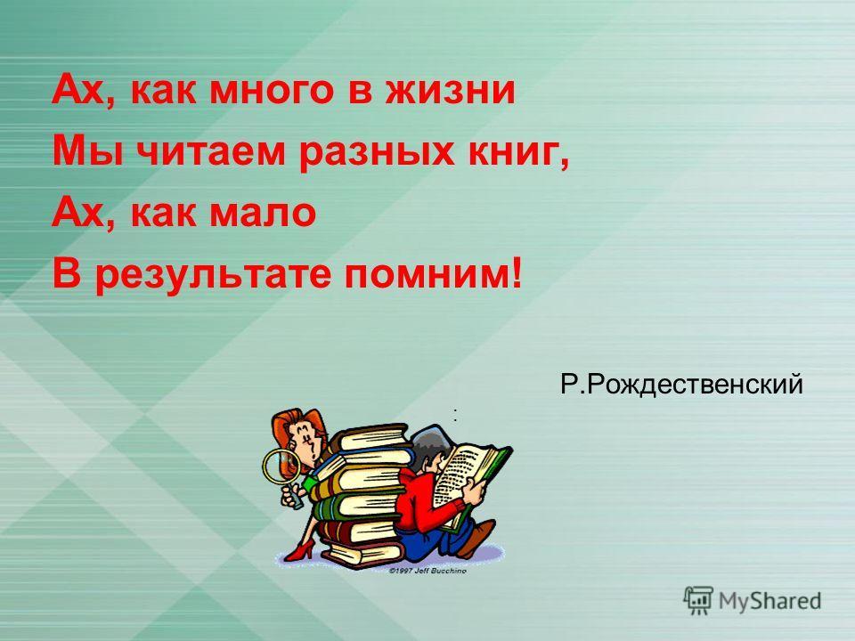 Ах, как много в жизни Мы читаем разных книг, Ах, как мало В результате помним! Р.Рождественский :
