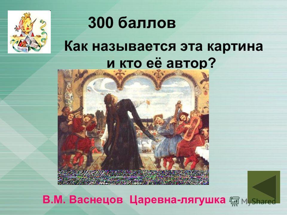 300 баллов Как называется эта картина и кто её автор? В.М. Васнецов Царевна-лягушка