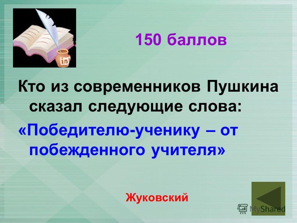 150 баллов Кто из современников Пушкина сказал следующие слова: «Победителю-ученику – от побежденного учителя» Жуковский