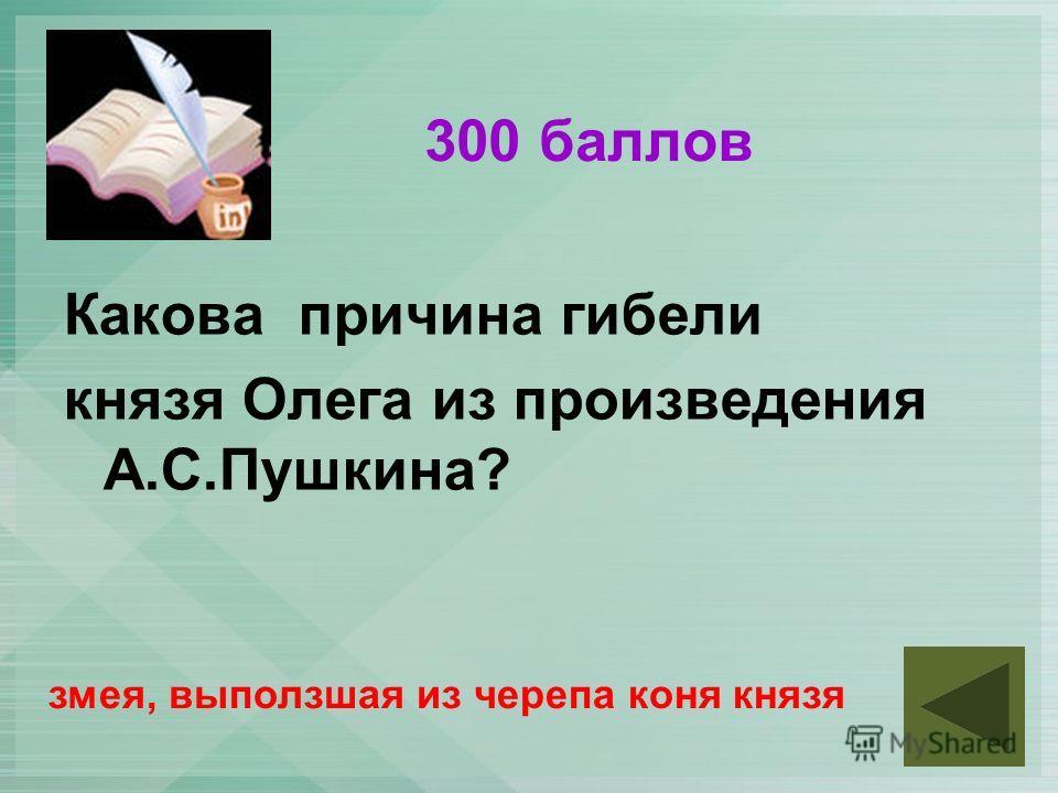 300 баллов Какова причина гибели князя Олега из произведения А.С.Пушкина? змея, выползшая из черепа коня князя