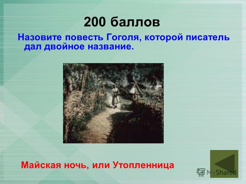 200 баллов Назовите повесть Гоголя, которой писатель дал двойное название. Майская ночь, или Утопленница