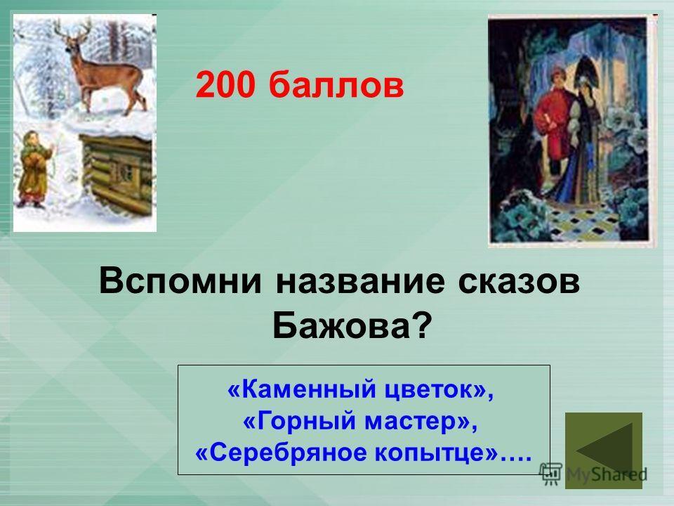 200 баллов Вспомни название сказов Бажова? «Каменный цветок», «Горный мастер», «Серебряное копытце»….