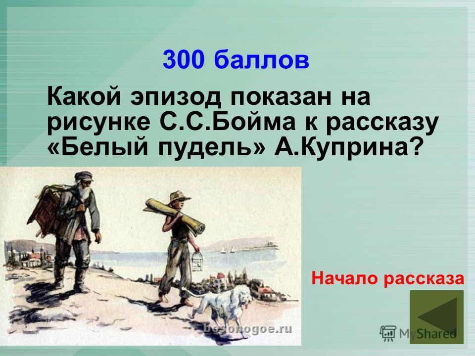 300 баллов Какой эпизод показан на рисунке С.С.Бойма к рассказу «Белый пудель» А.Куприна? Начало рассказа