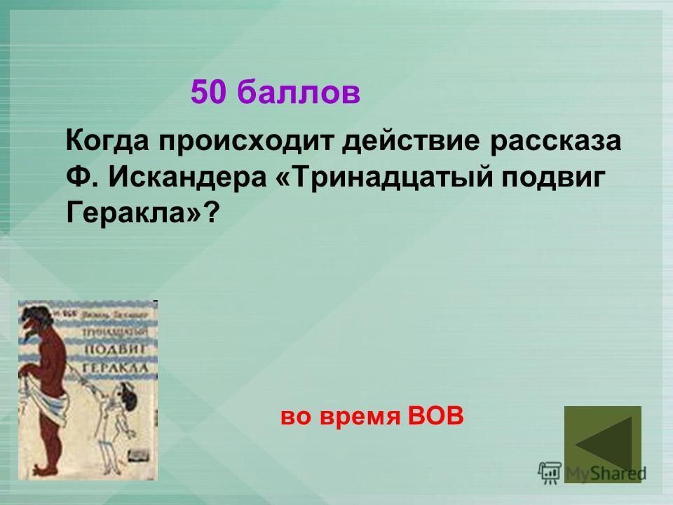 50 баллов Когда происходит действие рассказа Ф. Искандера «Тринадцатый подвиг Геракла»? во время ВОВ