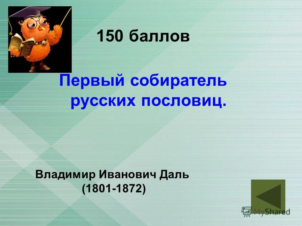 150 баллов Первый собиратель русских пословиц. Владимир Иванович Даль (1801-1872)