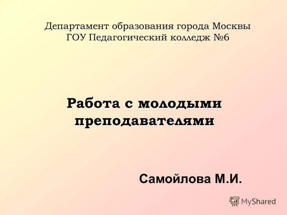 Департамент образования города Москвы ГОУ Педагогический колледж 6 Работа с молодыми преподавателями Самойлова М.И.