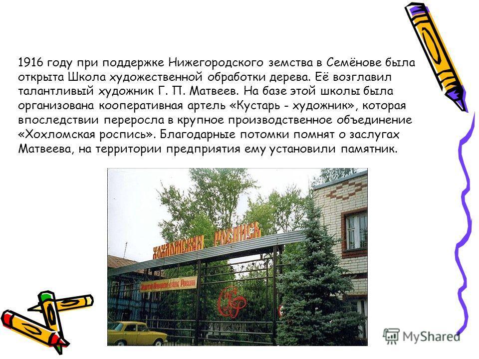 1916 году при поддержке Нижегородского земства в Семёнове была открыта Школа художественной обработки дерева. Её возглавил талантливый художник Г. П. Матвеев. На базе этой школы была организована кооперативная артель «Кустарь - художник», которая впо