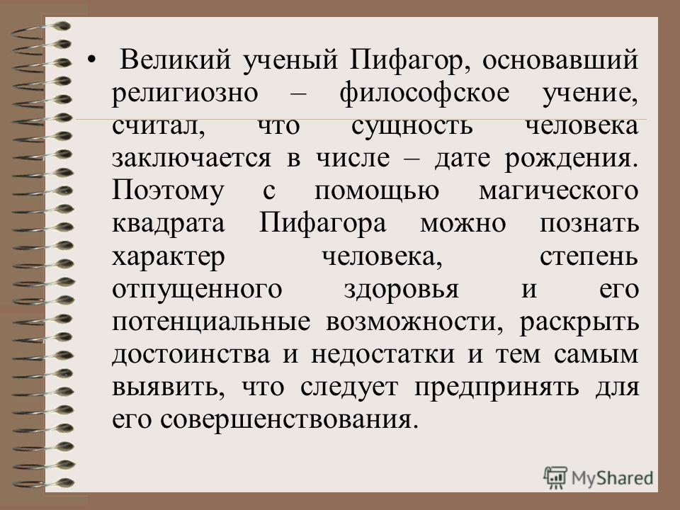 Великий ученый Пифагор, основавший религиозно – философское учение, считал, что сущность человека заключается в числе – дате рождения. Поэтому с помощью магического квадрата Пифагора можно познать характер человека, степень отпущенного здоровья и его