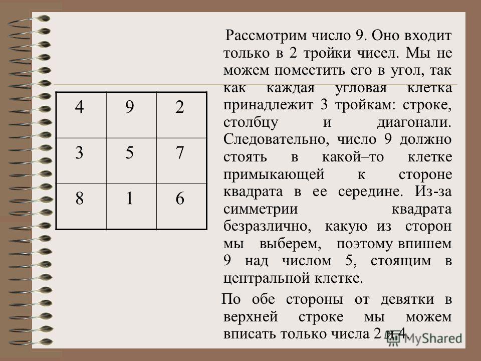 Рассмотрим число 9. Оно входит только в 2 тройки чисел. Мы не можем поместить его в угол, так как каждая угловая клетка принадлежит 3 тройкам: строке, столбцу и диагонали. Следовательно, число 9 должно стоять в какой–то клетке примыкающей к стороне к