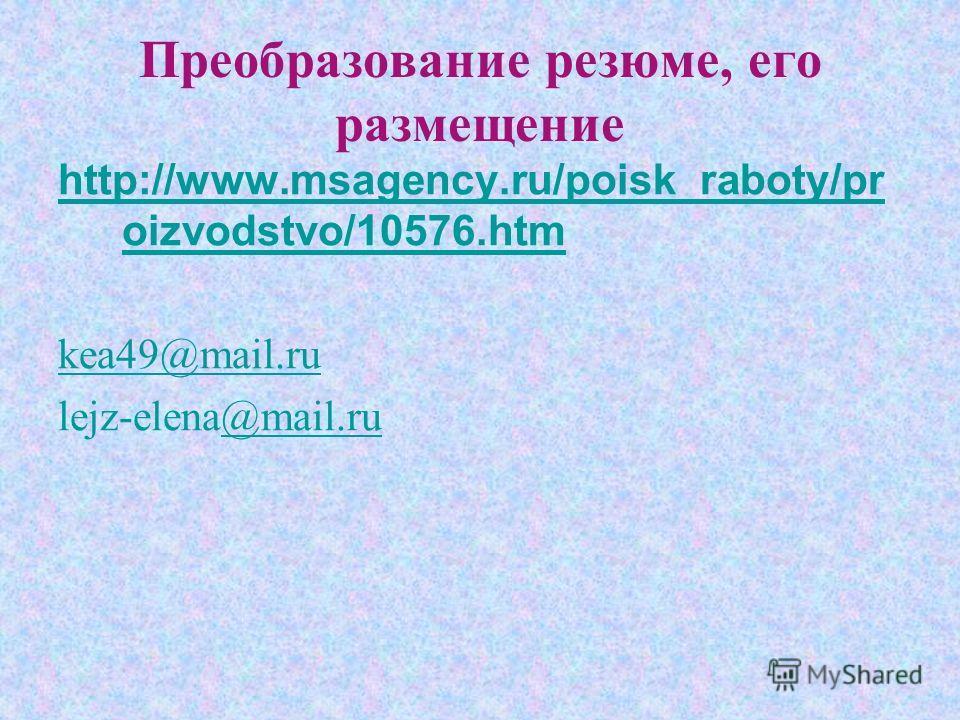 Преобразование резюме, его размещение http://www.msagency.ru/poisk_raboty/pr oizvodstvo/10576. htm kea49@mail.ru lejz-elena@mail.ru@mail.ru