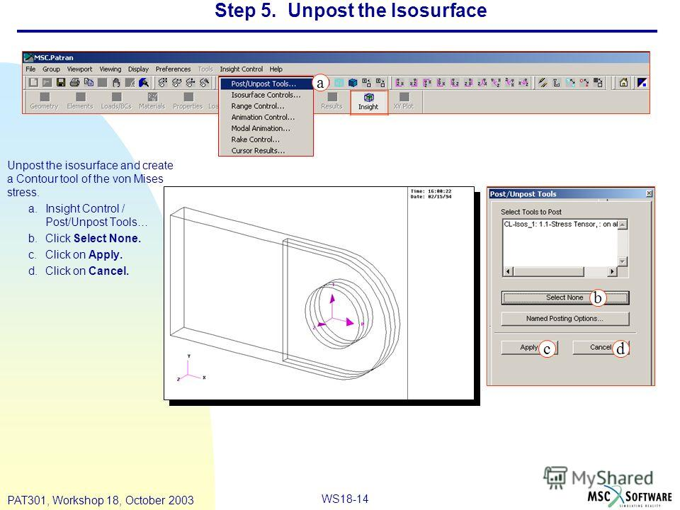 WS18-14 PAT301, Workshop 18, October 2003 Unpost the isosurface and create a Contour tool of the von Mises stress. a.Insight Control / Post/Unpost Tools… b.Click Select None. c.Click on Apply. d.Click on Cancel. Step 5. Unpost the Isosurface a b cd