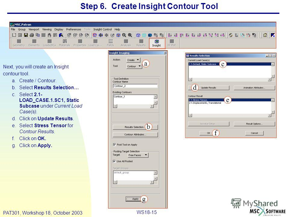 WS18-15 PAT301, Workshop 18, October 2003 Next, you will create an Insight contour tool. a.Create / Contour. b.Select Results Selection… c.Select 2.1- LOAD_CASE.1.SC1, Static Subcase under Current Load Case(s). d.Click on Update Results. e.Select Str