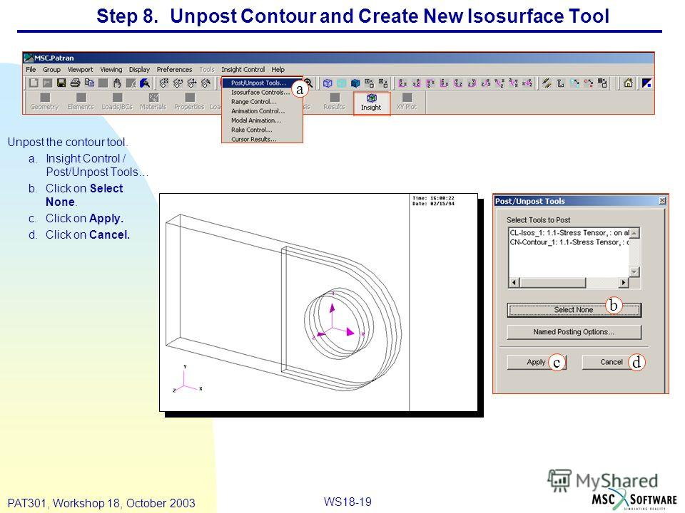 WS18-19 PAT301, Workshop 18, October 2003 Step 8. Unpost Contour and Create New Isosurface Tool Unpost the contour tool. a.Insight Control / Post/Unpost Tools… b.Click on Select None. c.Click on Apply. d.Click on Cancel. a b cd