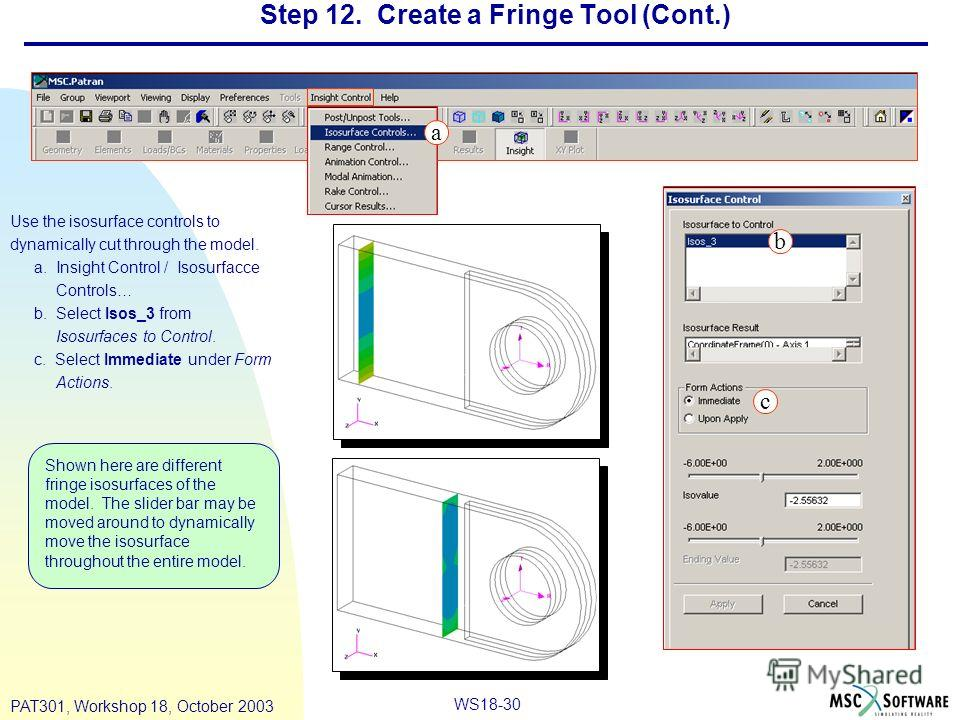 WS18-30 PAT301, Workshop 18, October 2003 Step 12. Create a Fringe Tool (Cont.) Use the isosurface controls to dynamically cut through the model. a. Insight Control / Isosurfacce Controls… b. Select Isos_3 from Isosurfaces to Control. c. Select Immed