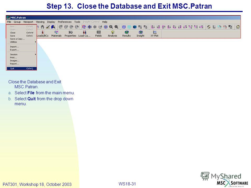 WS18-31 PAT301, Workshop 18, October 2003 Step 13. Close the Database and Exit MSC.Patran Close the Database and Exit MSC.Patran. a.Select File from the main menu. b.Select Quit from the drop down menu.