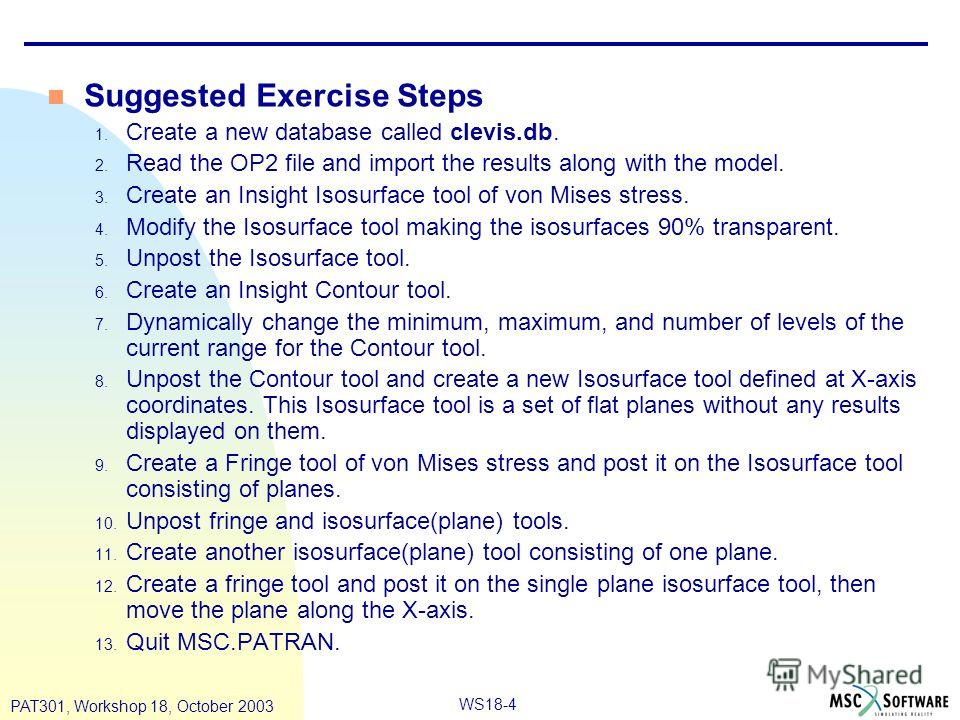 WS18-4 PAT301, Workshop 18, October 2003 Suggested Exercise Steps 1. Create a new database called clevis.db. 2. Read the OP2 file and import the results along with the model. 3. Create an Insight Isosurface tool of von Mises stress. 4. Modify the Iso