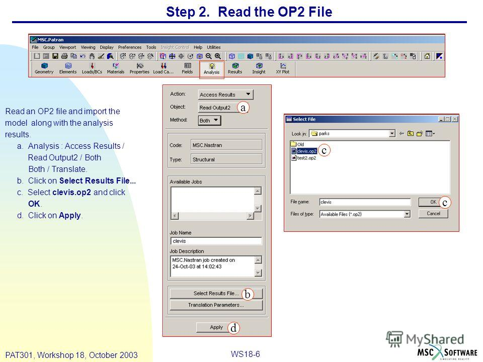 WS18-6 PAT301, Workshop 18, October 2003 Read an OP2 file and import the model along with the analysis results. a. Analysis : Access Results / Read Output2 / Both Both / Translate. b. Click on Select Results File... c. Select clevis.op2 and click OK.