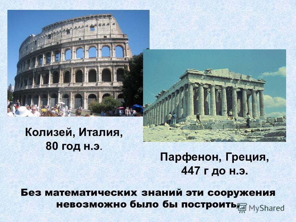 Без математических знаний эти сооружения невозможно было бы построить. Колизей, Италия, 80 год н.э. Парфенон, Греция, 447 г до н.э.
