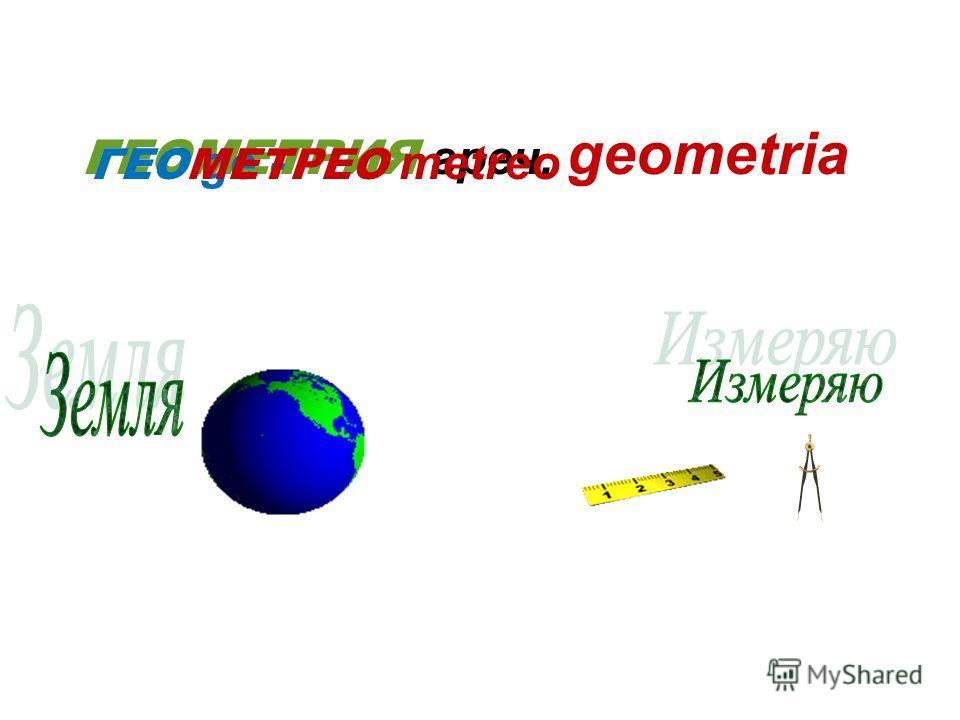 ГЕОМЕТРИЯ греч. geometria ГЕО ge - МЕТРЕО metreo