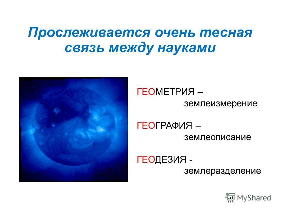 Прослеживается очень тесная связь между науками ГЕОМЕТРИЯ – земле измерение ГЕОГРАФИЯ – землеописание ГЕОДЕЗИЯ - землеразделение