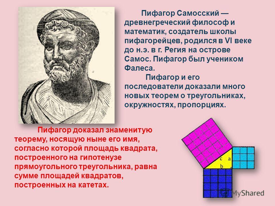 Пифагор Самосский древнегреческий философ и математик, создатель школы пифагорейцев, родился в VI веке до н.э. в г. Регия на острове Самос. Пифагор был учеником Фалеса. Пифагор и его последователи доказали много новых теорем о треугольниках, окружнос