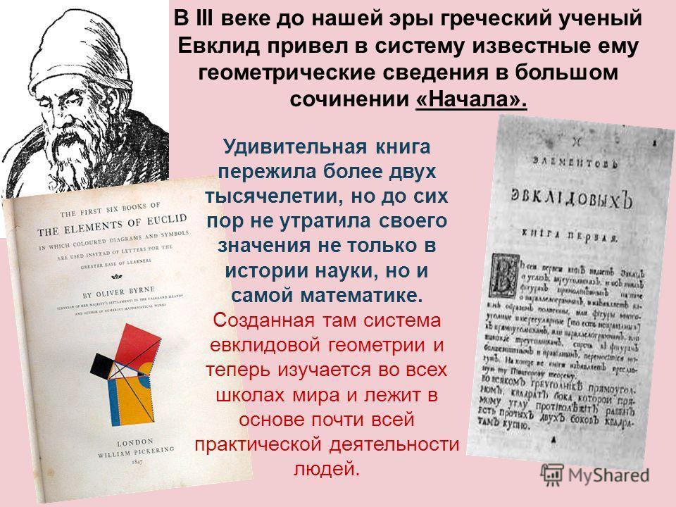В III веке до нашей эры греческий ученый Евклид привел в систему известные ему геометрические сведения в большом сочинении «Начала». Удивительная книга пережила более двух тысячелетии, но до сих пор не утратила своего значения не только в истории нау