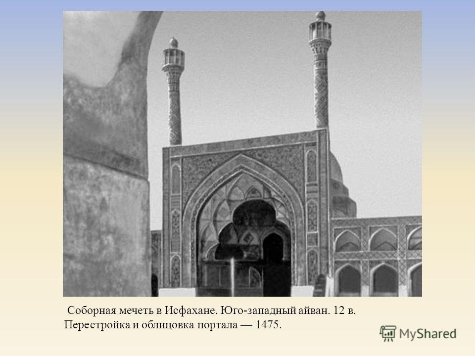 Соборная мечеть в Исфахане. Юго - западный айван. 12 в. Перестройка и облицовка портала 1475.