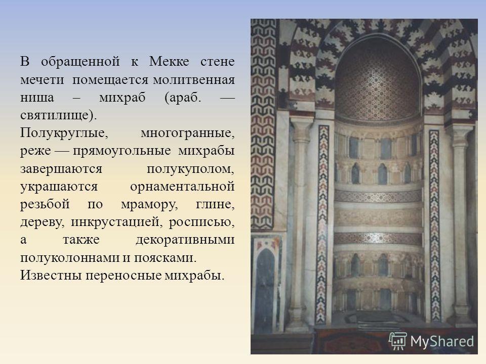 В обращенной к Мекке стене мечети помещается молитвенная ниша – михраб ( араб. святилище ). Полукруглые, многогранные, реже прямоугольные михрабы завершаются полукуполом, украшаются орнаментальной резьбой по мрамору, глине, дереву, инкрустацией, росп