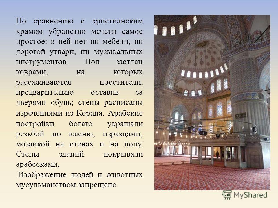 По сравнению с христианским храмом убранство мечети самое простое : в ней нет ни мебели, ни дорогой утвари, ни музыкальных инструментов. Пол застлан коврами, на которых рассаживаются посетители, предварительно оставив за дверями обувь ; стены расписа