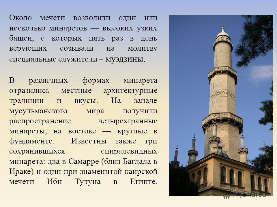 Около мечети возводили один или несколько минаретов высоких узких башен, с которых пять раз в день верующих созывали на молитву специальные служители – муэдзины. В различных формах минарета отразились местные архитектурные традиции и вкусы. На западе