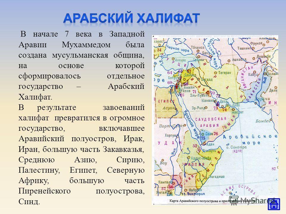 В начале 7 века в Западной Аравии Мухаммедом была создана мусульманская община, на основе которой сформировалось отдельное государство – Арабский Халифат. В результате завоеваний халифат превратился в огромное государство, включавшее Аравийский полуо