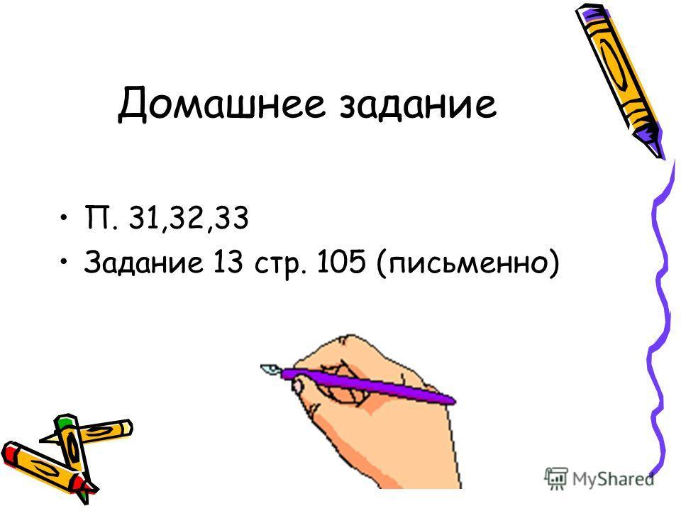 Домашнее задание П. 31,32,33 Задание 13 стр. 105 (письменно)