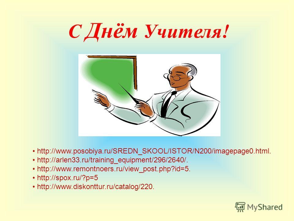 С Днём Учителя! http://www.posobiya.ru/SREDN_SKOOL/ISTOR/N200/imagepage0.html. http://arlen33.ru/training_equipment/296/2640/. http://www.remontnoers.ru/view_post.php?id=5. http://spox.ru/?p=5 http://www.diskonttur.ru/catalog/220.