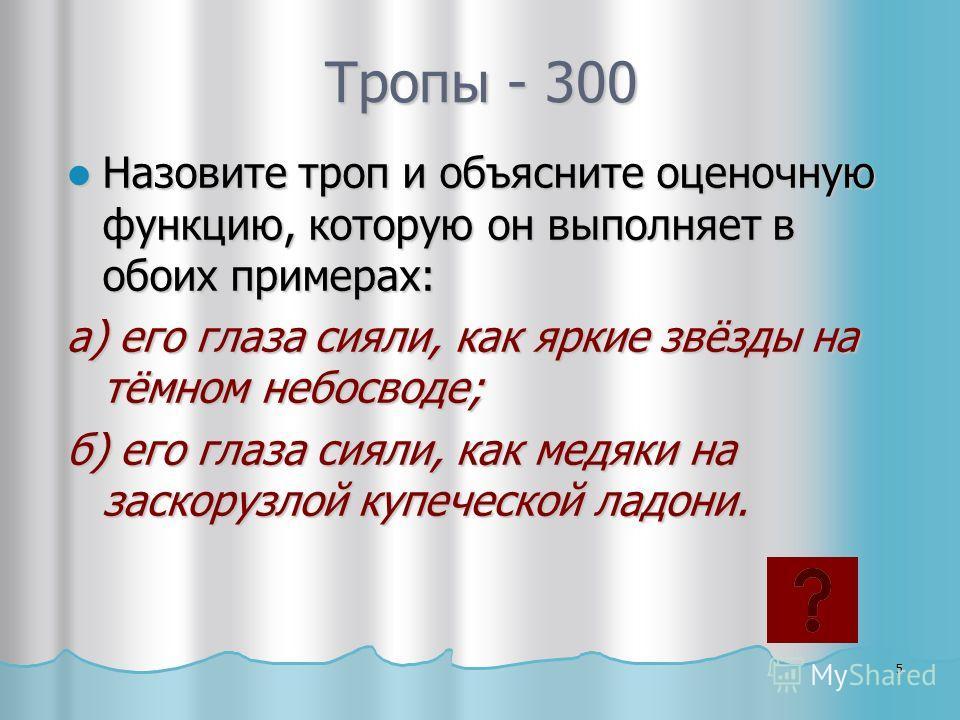 Тропы - 300 Назовите троп и объясните оценочную функцию, которую он выполняет в обоих примерах: Назовите троп и объясните оценочную функцию, которую он выполняет в обоих примерах: а) его глаза сияли, как яркие звёзды на тёмном небосводе; б) его глаза