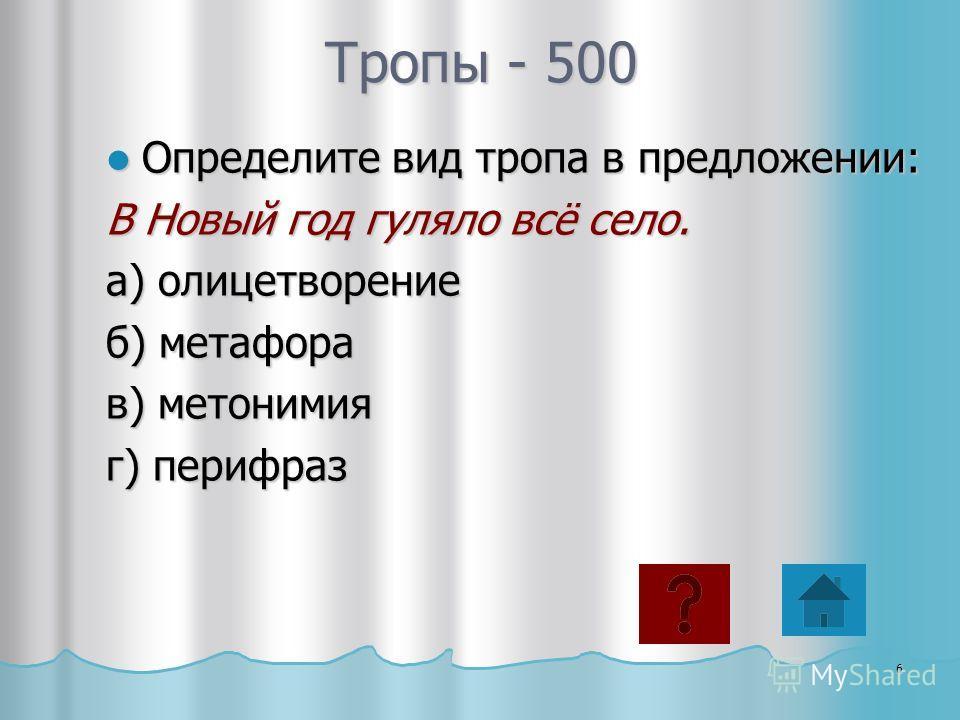 Тропы - 500 Определите вид тропа в предложении: Определите вид тропа в предложении: В Новый год гуляло всё село. а) олицетворение б) метафора в) метонимия г) перифраз 6