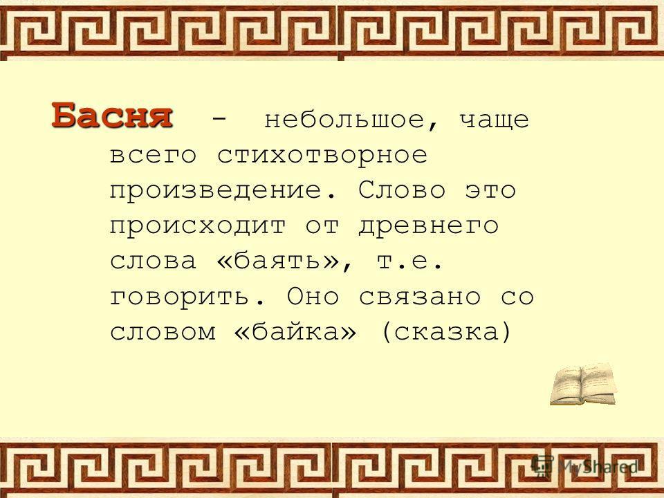 Басня - небольшое, чаще всего стихотворное произведение. Слово это происходит от древнего слова «баять», т.е. говорить. Оно связано со словом «байка» (сказка)