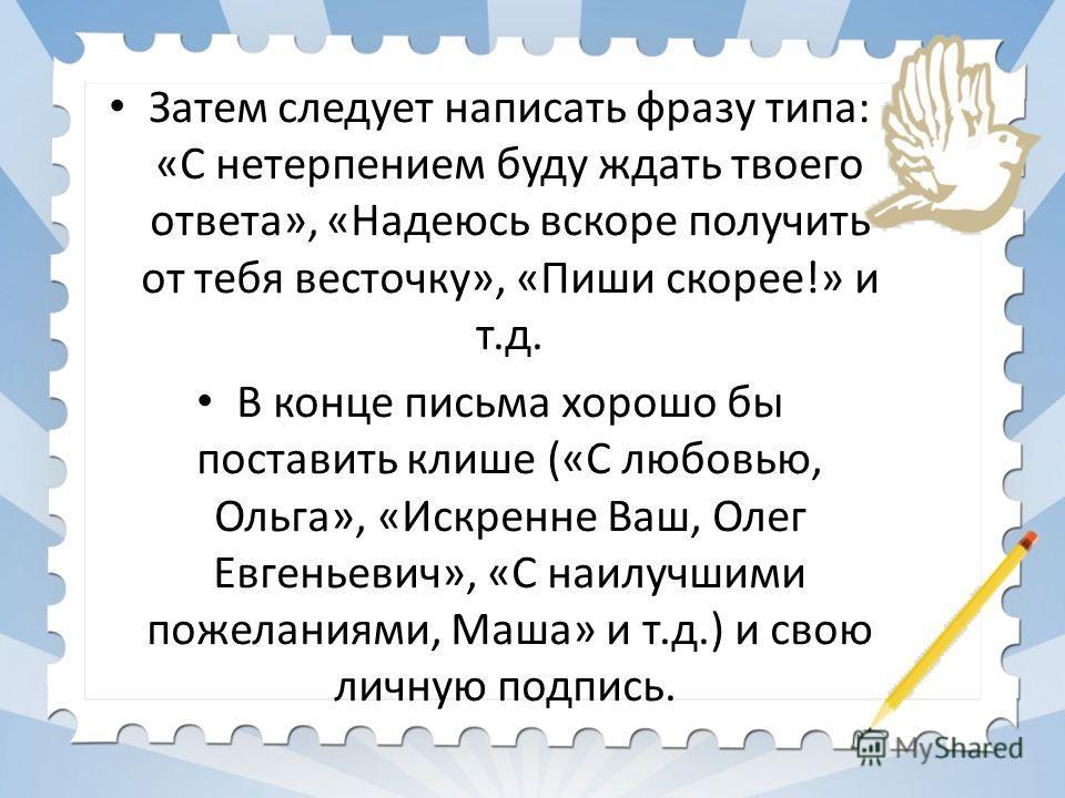 Затем следует написать фразу типа: «С нетерпением буду ждать твоего ответа», «Надеюсь вскоре получить от тебя весточку», «Пиши скорее!» и т.д. В конце письма хорошо бы поставить клише («С любовью, Ольга», «Искренне Ваш, Олег Евгеньевич», «С наилучшим