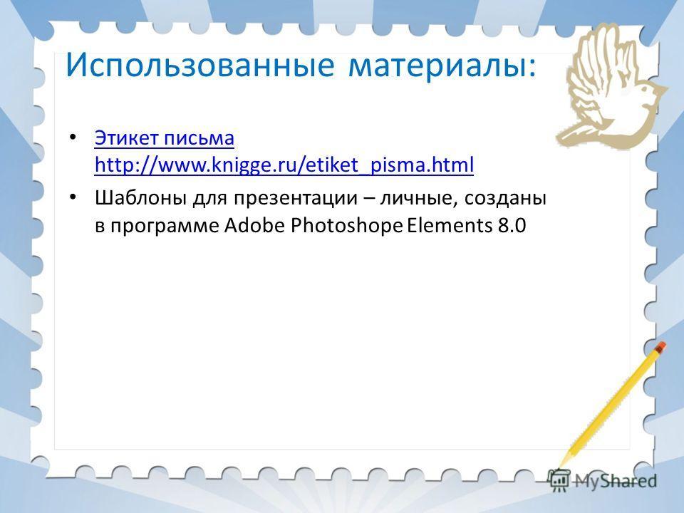 Использованные материалы: Этикет письма http://www.knigge.ru/etiket_pisma.html Этикет письма http://www.knigge.ru/etiket_pisma.html Шаблоны для презентации – личные, созданы в программе Adobe Photoshope Elements 8.0