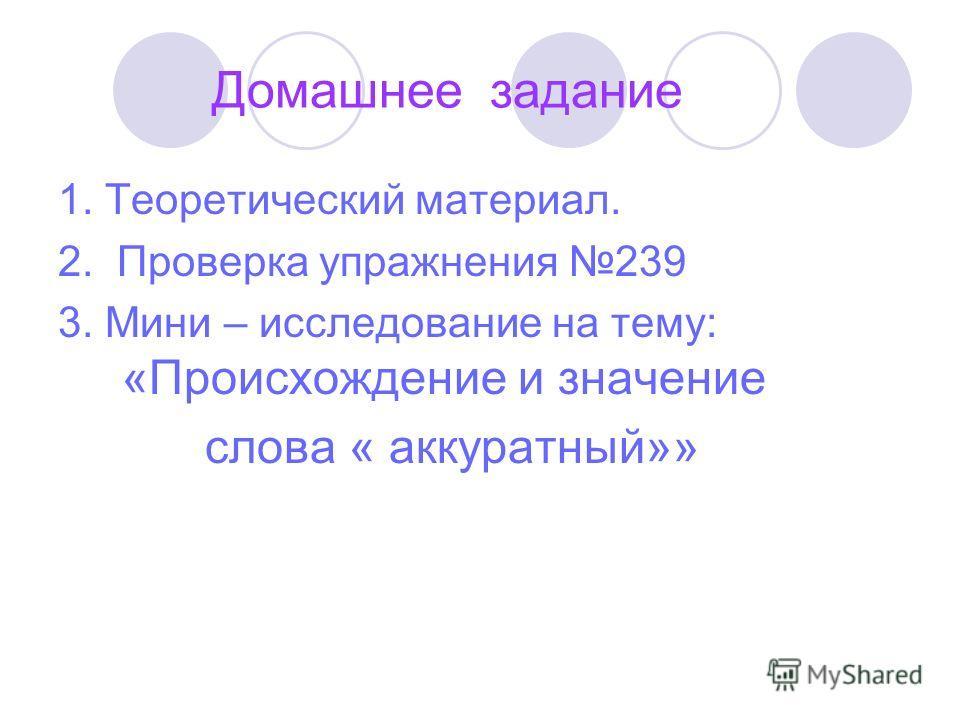 Домашнее задание 1. Теоретический материал. 2. Проверка упражнения 239 3. Мини – исследование на тему: «Происхождение и значение слова « аккуратный»»