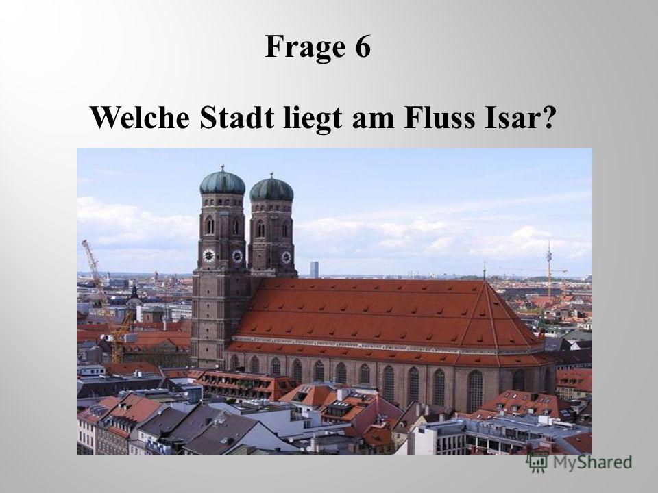 Frage 6 Welche Stadt liegt am Fluss Isar?