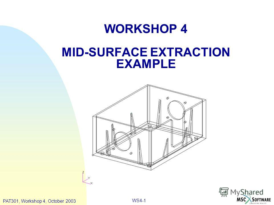 WORKSHOP 4 MID-SURFACE EXTRACTION EXAMPLE PAT301, Workshop 4, October 2003 WS4-1