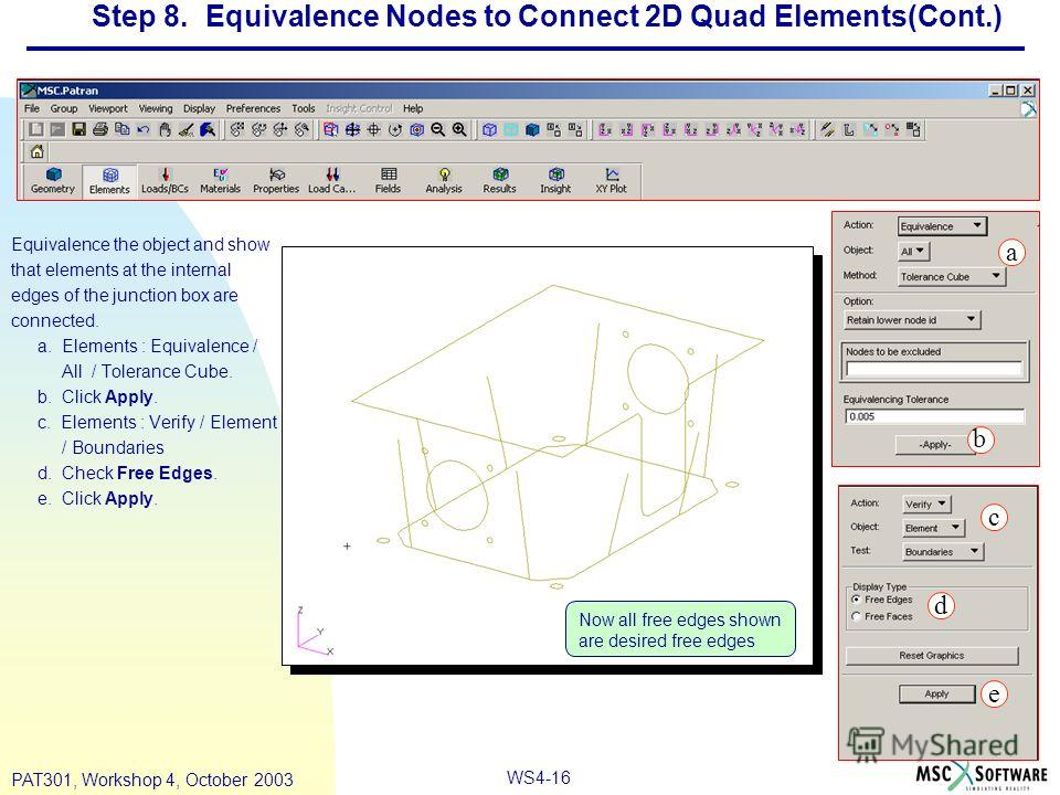 WS4-16 PAT301, Workshop 4, October 2003 Step 8. Equivalence Nodes to Connect 2D Quad Elements(Cont.) Equivalence the object and show that elements at the internal edges of the junction box are connected. a. Elements : Equivalence / All / Tolerance Cu