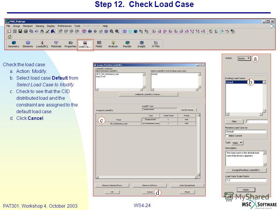 WS4-24 PAT301, Workshop 4, October 2003 Step 12. Check Load Case Check the load case a. Action: Modify. b. Select load case Default from Select Load Case to Modify. c. Check to see that the CID distributed load and the constraint are assigned to the