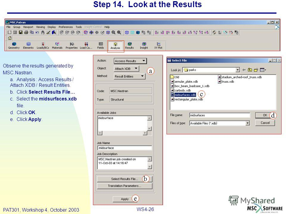 WS4-26 PAT301, Workshop 4, October 2003 Step 14. Look at the Results Observe the results generated by MSC.Nastran. a. Analysis : Access Results / Attach XDB / Result Entities. b. Click Select Results File… c. Select the midsurfaces.xdb file. d. Click