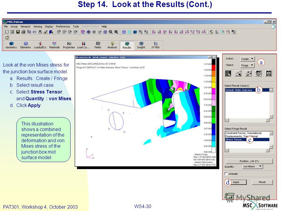 WS4-30 PAT301, Workshop 4, October 2003 Step 14. Look at the Results (Cont.) Look at the von Mises stress for the junction box surface model. a. Results : Create / Fringe b. Select result case. c. Select Stress Tensor, and Quantity : von Mises. d. Cl