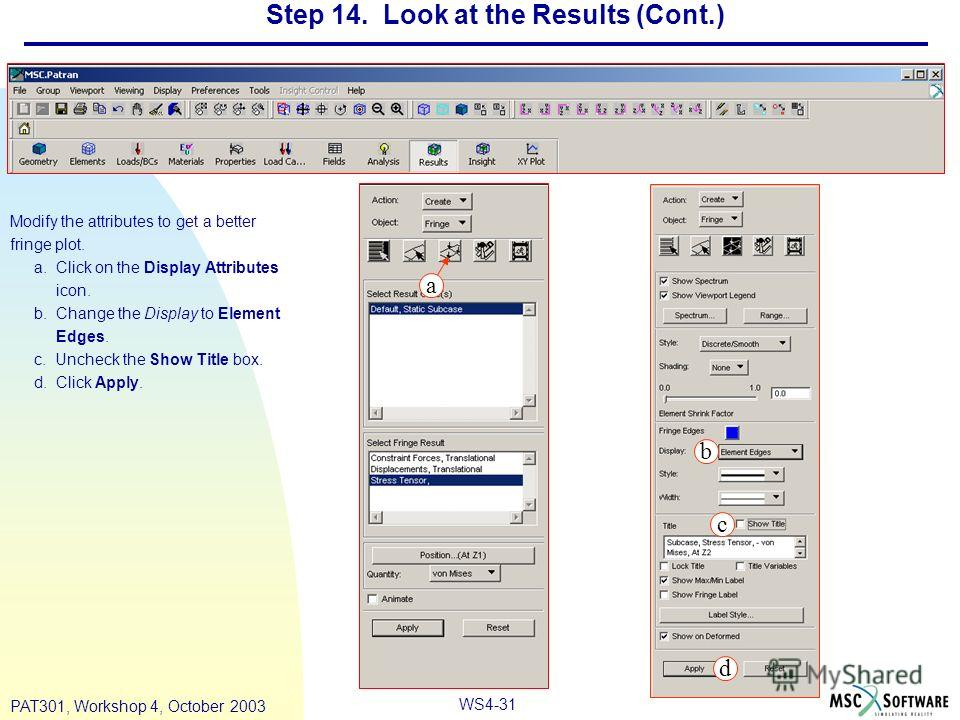 WS4-31 PAT301, Workshop 4, October 2003 Step 14. Look at the Results (Cont.) Modify the attributes to get a better fringe plot. a. Click on the Display Attributes icon. b. Change the Display to Element Edges. c. Uncheck the Show Title box. d. Click A